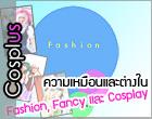 Cosplus! – ความเหมือนและต่างใน Fashion, Fancy และ Cosplay
